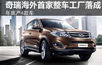 奇瑞海外首家整车工厂落成 投产4款车