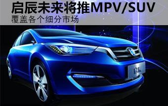启辰未来将推MPV/SUV 覆盖各个细分市场