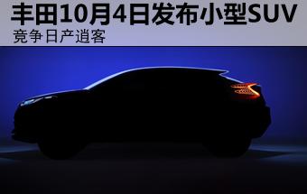 丰田10月4日发布小型SUV 竞争日产逍客