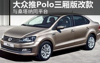 大众推Polo三厢版改款 与桑塔纳同平台-上海大众 文章 和讯网