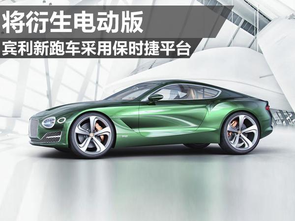 宾利新跑车采用保时捷平台 将衍生电动版