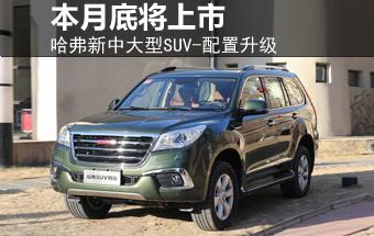 哈弗新中大型SUV-配置升级 本月底将上市