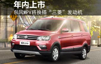 """东风MPV将换搭""""三菱""""发动机 年内上市"""