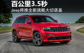 Jeep将推全新旗舰大切诺基 百公里3.5秒