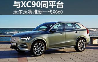 沃尔沃将推新一代XC60 与旗舰XC90同平台