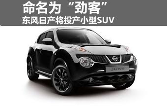 """东风日产将投产小型SUV 命名为""""劲客"""""""