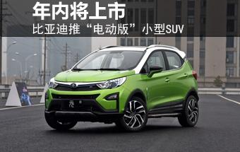 """比亚迪推""""电动版""""小型SUV 年内将上市"""