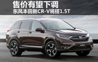 东风本田新CR-V将搭1.5T 售价有望下调