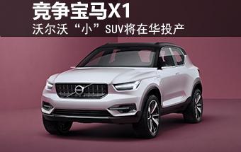 """沃尔沃""""小""""SUV将在华投产 竞争宝马X1"""
