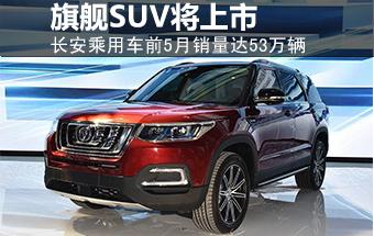 长安前5月销量达53万辆 旗舰级SUV将上市