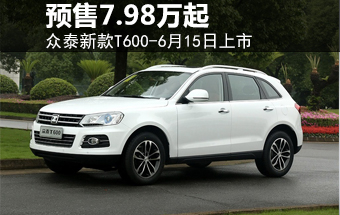 众泰新款T600-6月15日上市 预售7.98万起