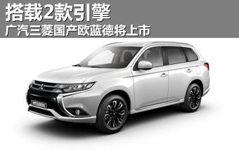广汽三菱国产欧蓝德将上市 搭载2款引擎