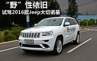 """""""野""""性依旧 试驾2016款Jeep大切诺基"""