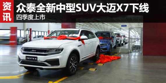 众泰全新中型SUV大迈X7下线 四季度上市-众泰 文章 汽车频道