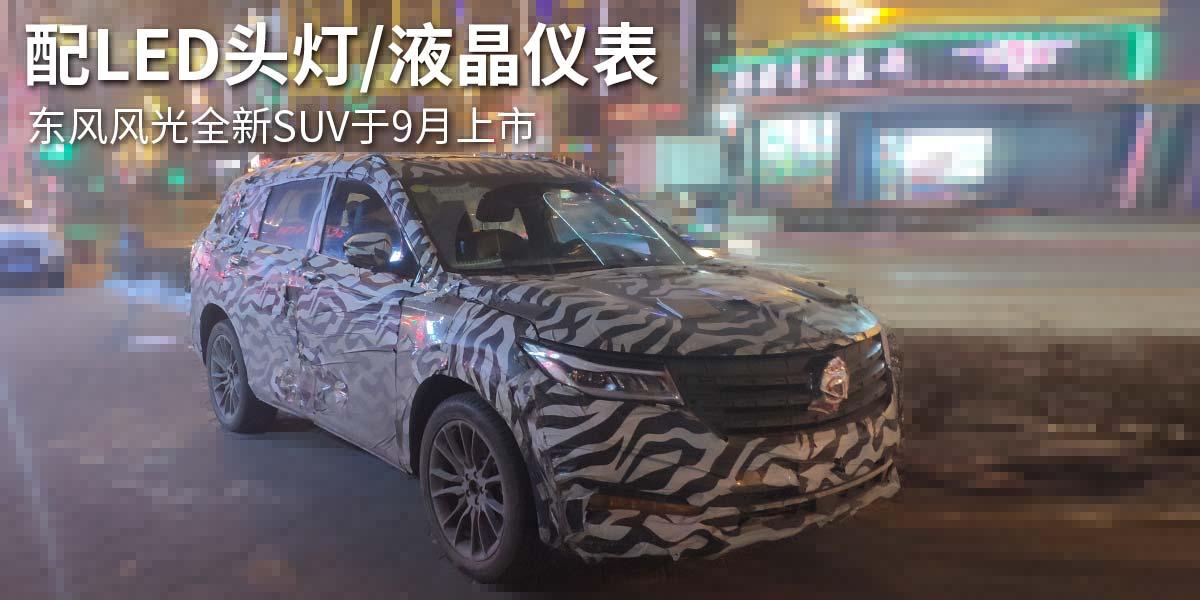东风风光全新SUV于9月上市 配LED头灯/液晶仪表
